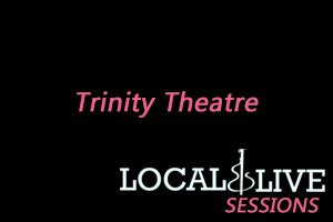 Trinity Theatre : Local & Live Sessions